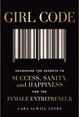 Girl Code : Unlocking the Secrets to Success, Sanity & Happiness for the Female Entrepreneur
