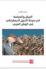 الجيش والسياسة في مرحلة التحول الديمقراطي في الوطن العربي